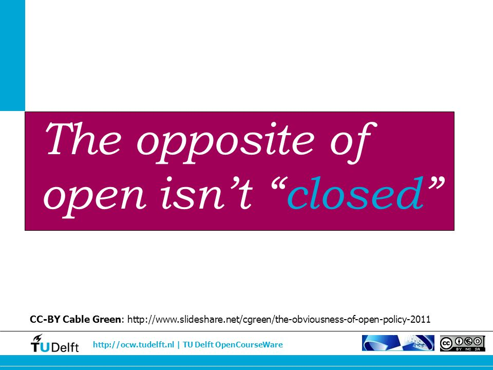 "http://ocw.tudelft.nl | TU Delft OpenCourseWare The opposite of open isn't ""closed"" CC-BY Cable Green: http://www.slideshare.net/cgreen/the-obviousnes"