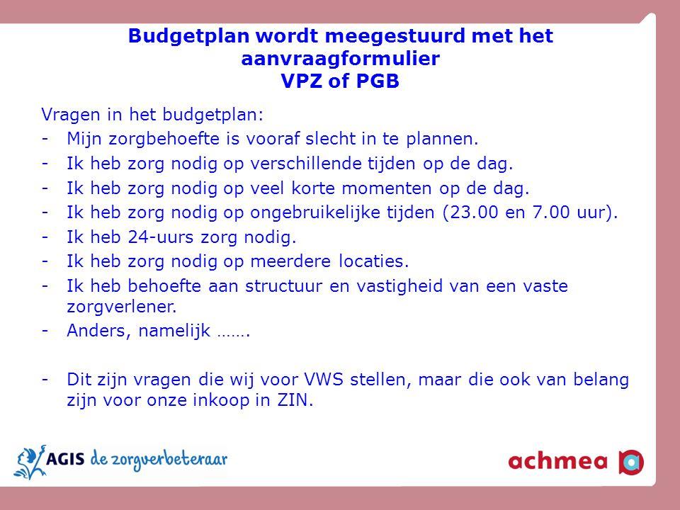 Budgetplan wordt meegestuurd met het aanvraagformulier VPZ of PGB Vragen in het budgetplan: -Mijn zorgbehoefte is vooraf slecht in te plannen. -Ik heb