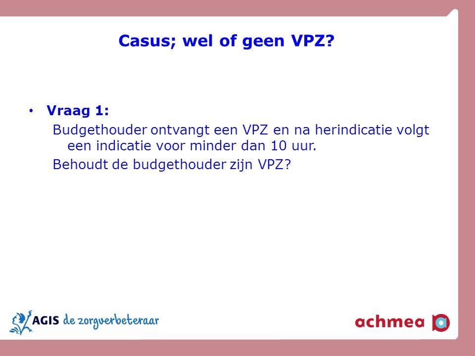 Casus; wel of geen VPZ? Vraag 1: Budgethouder ontvangt een VPZ en na herindicatie volgt een indicatie voor minder dan 10 uur. Behoudt de budgethouder