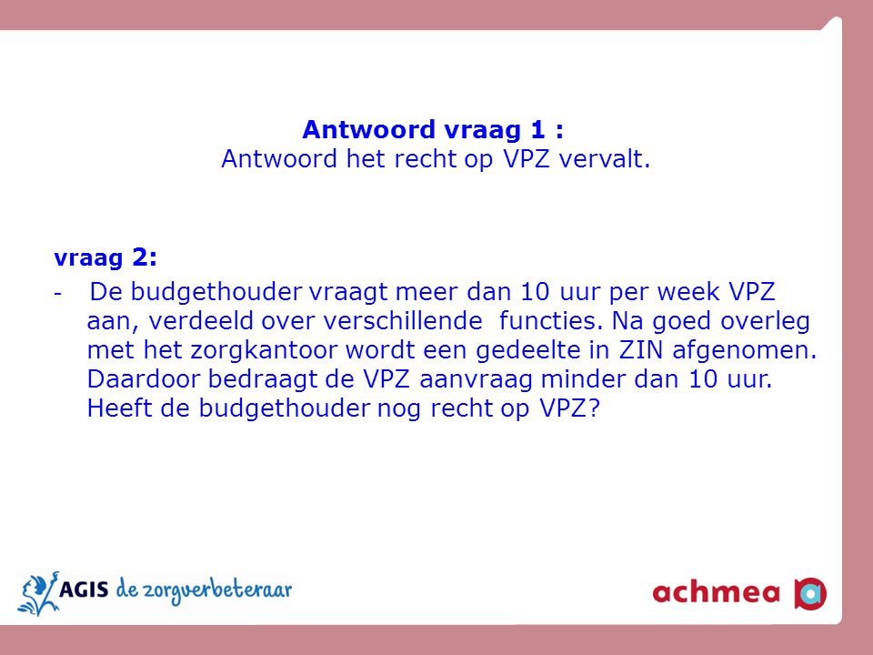 Antwoord vraag 1 : Antwoord het recht op VPZ vervalt. vraag 2: - De budgethouder vraagt meer dan 10 uur per week VPZ aan, verdeeld over verschillende