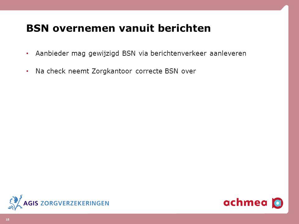 18 BSN overnemen vanuit berichten Aanbieder mag gewijzigd BSN via berichtenverkeer aanleveren Na check neemt Zorgkantoor correcte BSN over