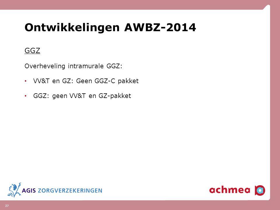 27 Ontwikkelingen AWBZ-2014 GGZ Overheveling intramurale GGZ: VV&T en GZ: Geen GGZ-C pakket GGZ: geen VV&T en GZ-pakket