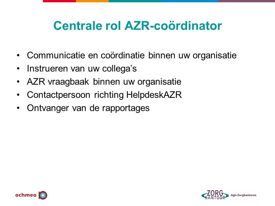 Centrale rol AZR-coördinator Communicatie en coördinatie binnen uw organisatie Instrueren van uw collega's AZR vraagbaak binnen uw organisatie Contact