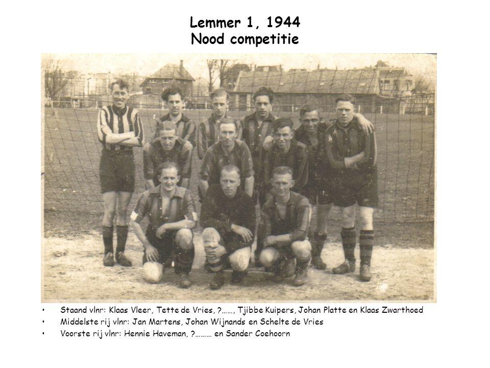 Lemmer 1, 1944 Nood competitie Staand vlnr: Klaas Vleer, Tette de Vries, ?……, Tjibbe Kuipers, Johan Platte en Klaas Zwarthoed Middelste rij vlnr: Jan