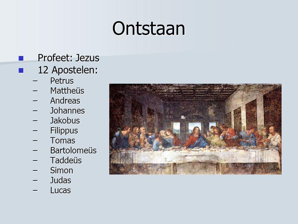 Ontstaan Profeet: Jezus Profeet: Jezus 12 Apostelen: 12 Apostelen: –Petrus –Mattheüs –Andreas –Johannes –Jakobus –Filippus –Tomas –Bartolomeüs –Taddeü