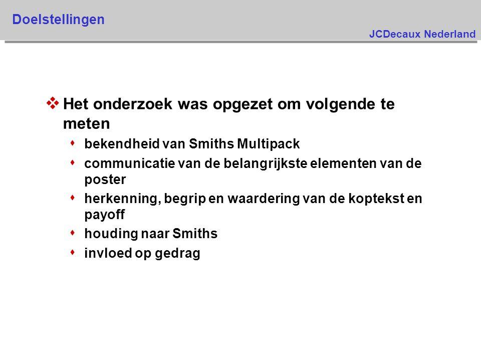 JCDecaux Nederland Doelstellingen v Het onderzoek was opgezet om volgende te meten s bekendheid van Smiths Multipack s communicatie van de belangrijkste elementen van de poster s herkenning, begrip en waardering van de koptekst en payoff s houding naar Smiths s invloed op gedrag