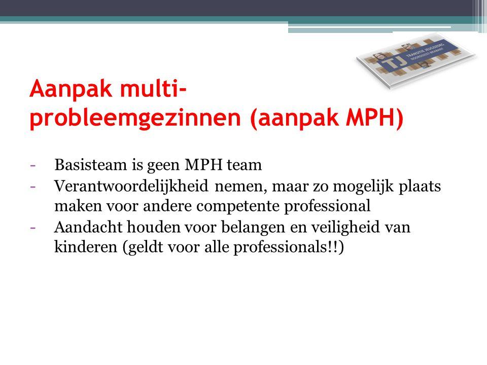 Aanpak multi- probleemgezinnen (aanpak MPH) -Basisteam is geen MPH team -Verantwoordelijkheid nemen, maar zo mogelijk plaats maken voor andere compete