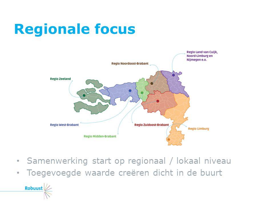 Regionale focus Samenwerking start op regionaal / lokaal niveau Toegevoegde waarde creëren dicht in de buurt