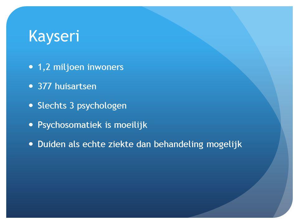 Kayseri 1,2 miljoen inwoners 377 huisartsen Slechts 3 psychologen Psychosomatiek is moeilijk Duiden als echte ziekte dan behandeling mogelijk