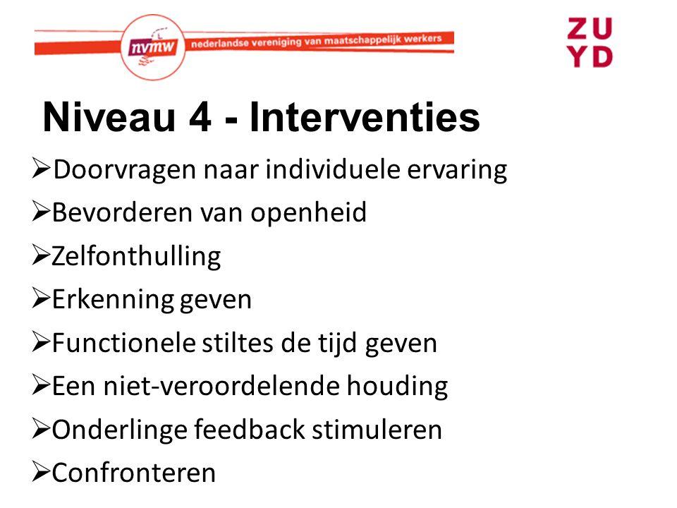 Niveau 4 - Interventies  Doorvragen naar individuele ervaring  Bevorderen van openheid  Zelfonthulling  Erkenning geven  Functionele stiltes de t