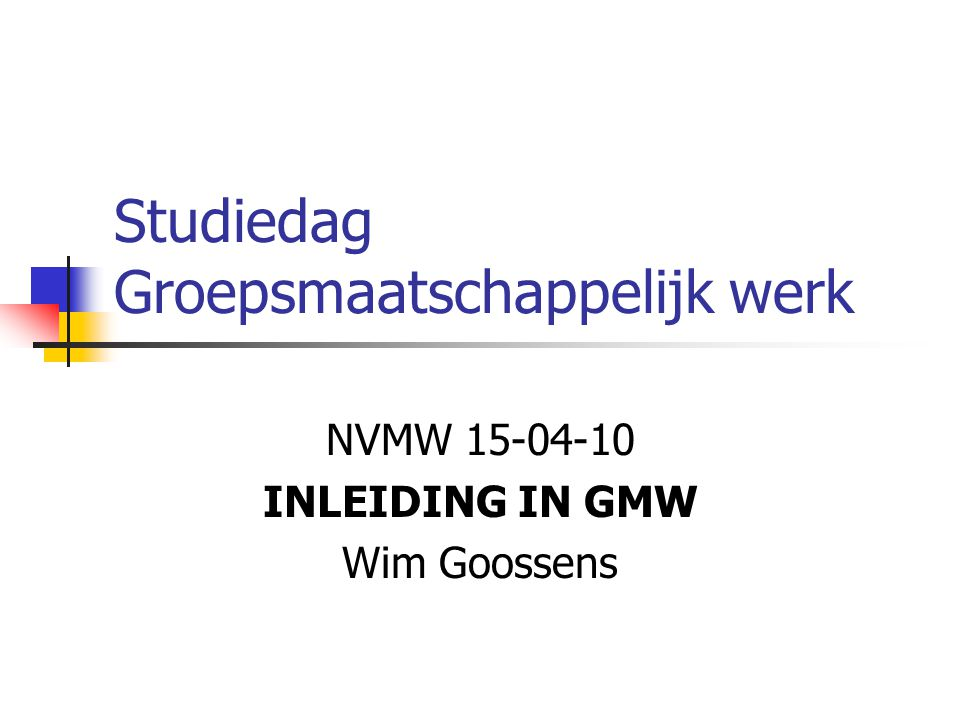 Studiedag Groepsmaatschappelijk werk NVMW 15-04-10 INLEIDING IN GMW Wim Goossens