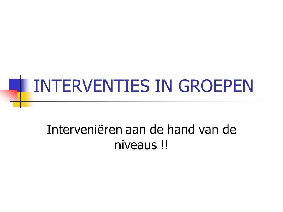 INTERVENTIES IN GROEPEN Interveniëren aan de hand van de niveaus !!