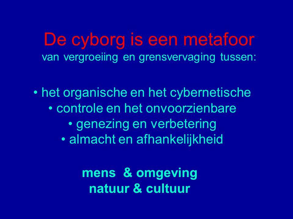 De cyborg is een metafoor van vergroeiing en grensvervaging tussen: het organische en het cybernetische controle en het onvoorzienbare genezing en verbetering almacht en afhankelijkheid mens & omgeving natuur & cultuur