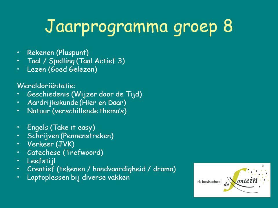 Jaarprogramma groep 8 Rekenen (Pluspunt) Taal / Spelling (Taal Actief 3) Lezen (Goed Gelezen) Wereldoriëntatie: Geschiedenis (Wijzer door de Tijd) Aardrijkskunde (Hier en Daar) Natuur (verschillende thema's) Engels (Take it easy) Schrijven (Pennenstreken) Verkeer (JVK) Catechese (Trefwoord) Leefstijl Creatief (tekenen / handvaardigheid / drama) Laptoplessen bij diverse vakken