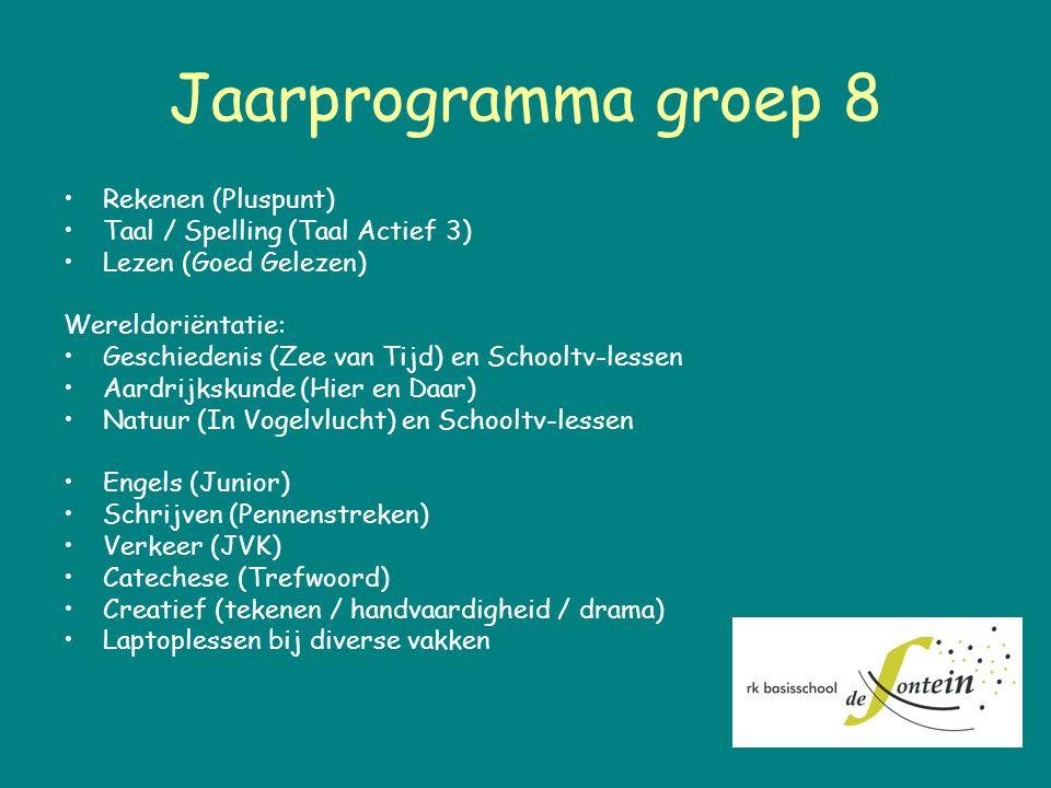 Jaarprogramma groep 8 Rekenen (Pluspunt) Taal / Spelling (Taal Actief 3) Lezen (Goed Gelezen) Wereldoriëntatie: Geschiedenis (Zee van Tijd) en Schooltv-lessen Aardrijkskunde (Hier en Daar) Natuur (In Vogelvlucht) en Schooltv-lessen Engels (Junior) Schrijven (Pennenstreken) Verkeer (JVK) Catechese (Trefwoord) Creatief (tekenen / handvaardigheid / drama) Laptoplessen bij diverse vakken