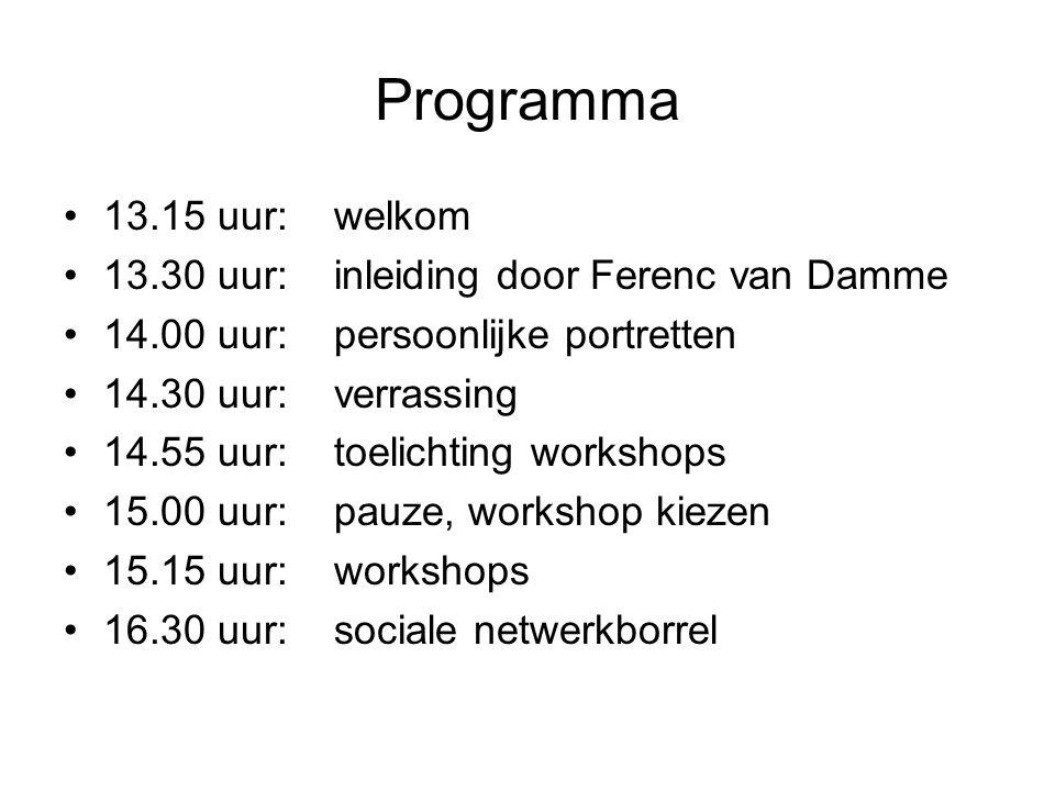 Programma 13.15 uur: welkom 13.30 uur: inleiding door Ferenc van Damme 14.00 uur: persoonlijke portretten 14.30 uur: verrassing 14.55 uur: toelichting workshops 15.00 uur: pauze, workshop kiezen 15.15 uur: workshops 16.30 uur: sociale netwerkborrel