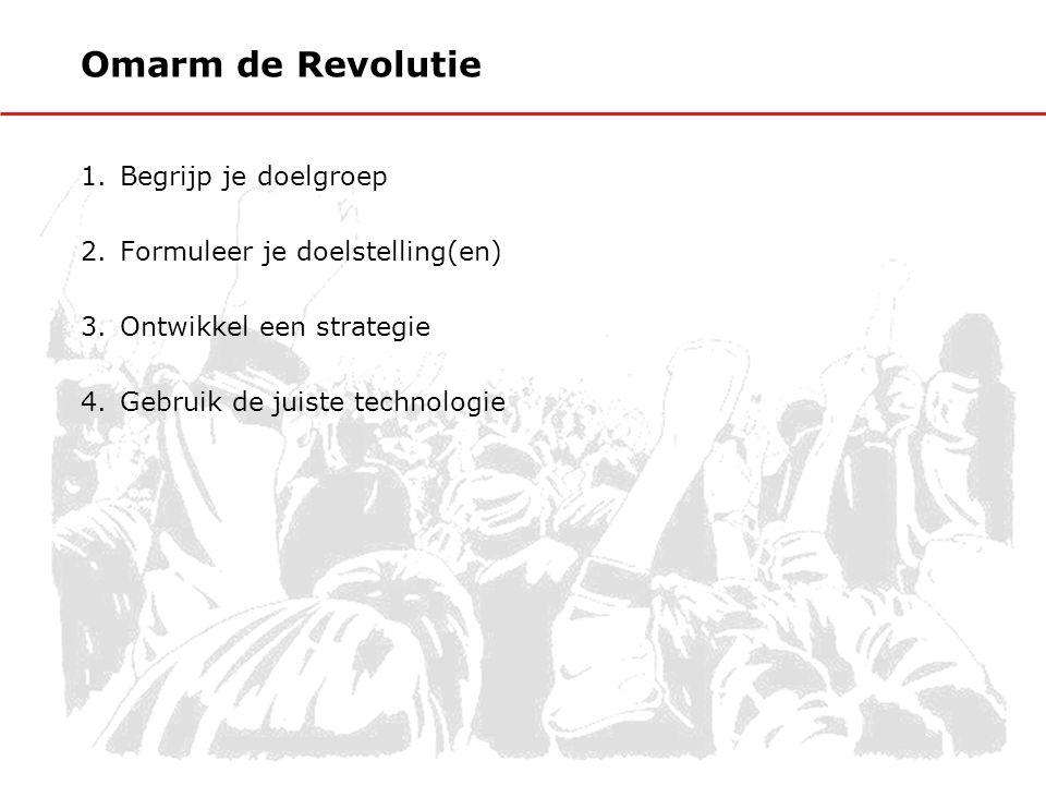 Omarm de Revolutie 1.Begrijp je doelgroep 2.Formuleer je doelstelling(en) 3.Ontwikkel een strategie 4.Gebruik de juiste technologie