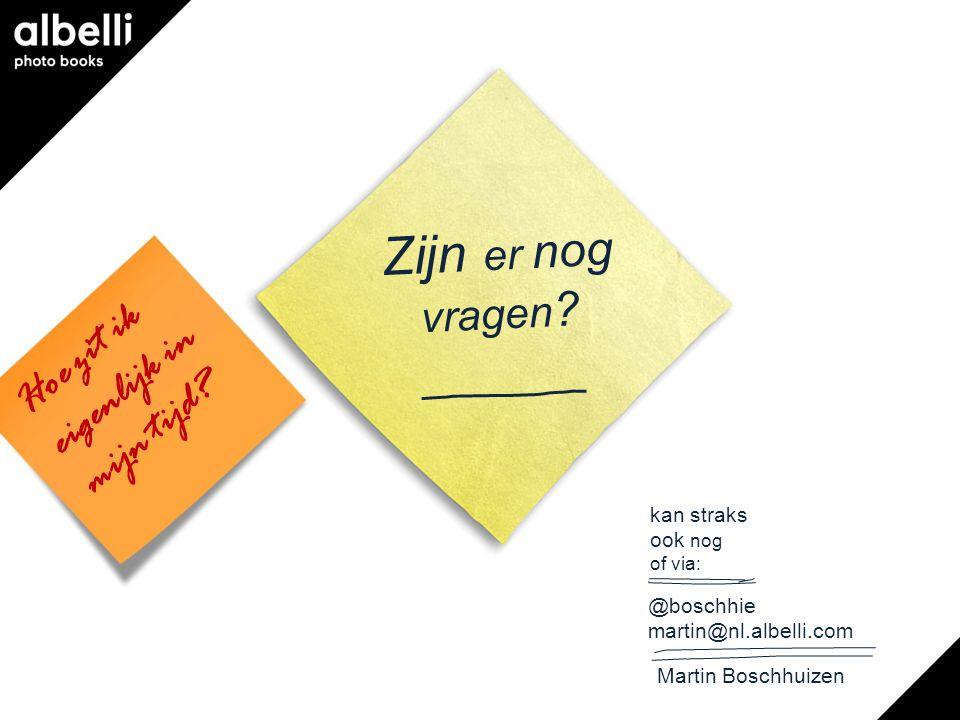 Hoe zit ik eigenlijk in mijn tijd? Zijn er nog vragen ? kan straks ook nog of via: @boschhie martin@nl.albelli.com Martin Boschhuizen