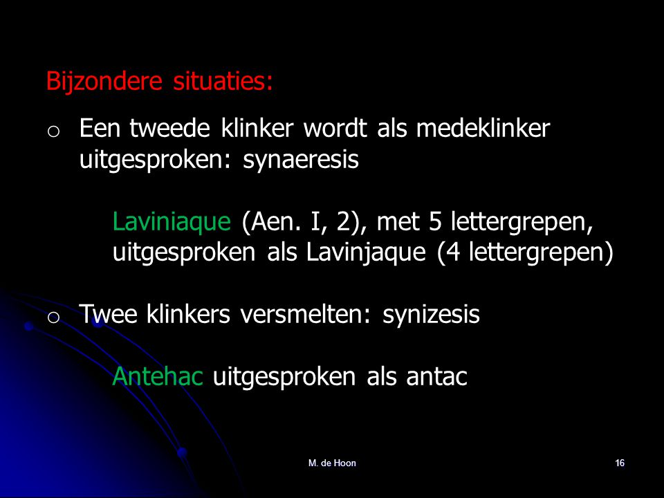 M. de Hoon16 Bijzondere situaties: o Een tweede klinker wordt als medeklinker uitgesproken: synaeresis Laviniaque (Aen. I, 2), met 5 lettergrepen, uit