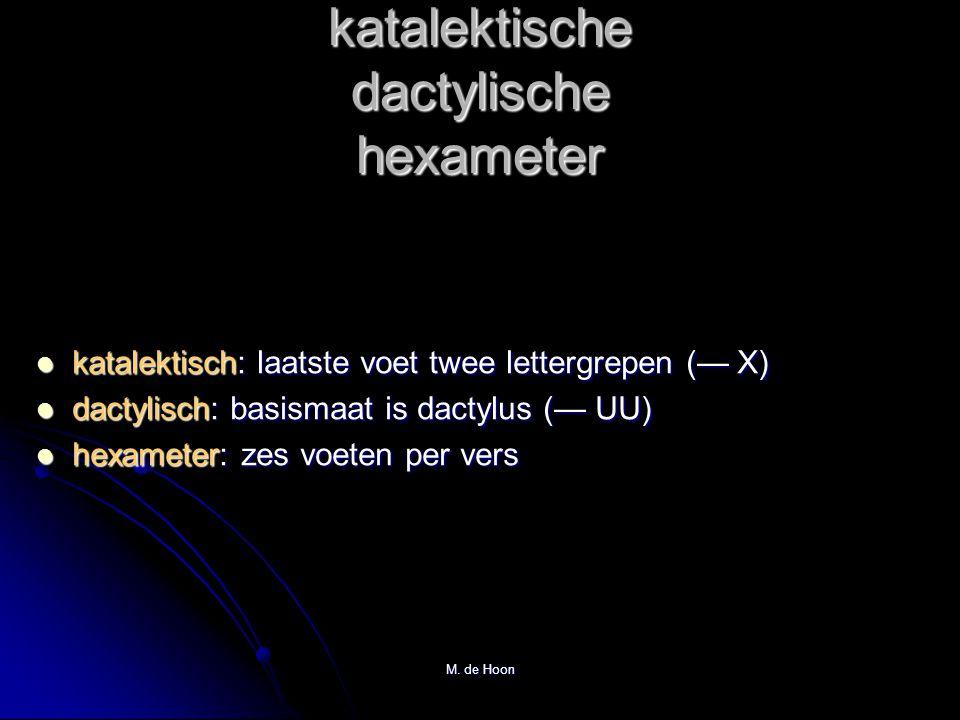 M. de Hoon katalektische dactylische hexameter katalektisch: laatste voet twee lettergrepen (— X) dactylisch: basismaat is dactylus (— UU) hexameter: