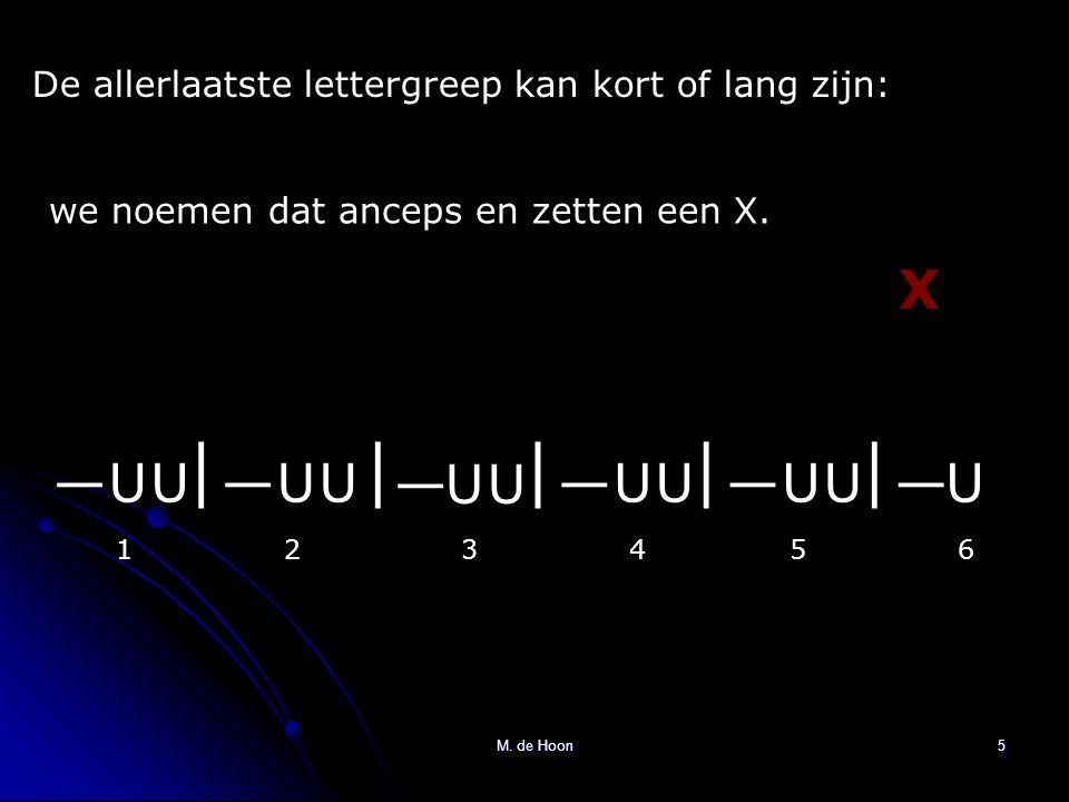 M. de Hoon5 De allerlaatste lettergreep kan kort of lang zijn: we noemen dat anceps en zetten een X. ||||| U U U U U U U U U U U—— — ——— 123456 X