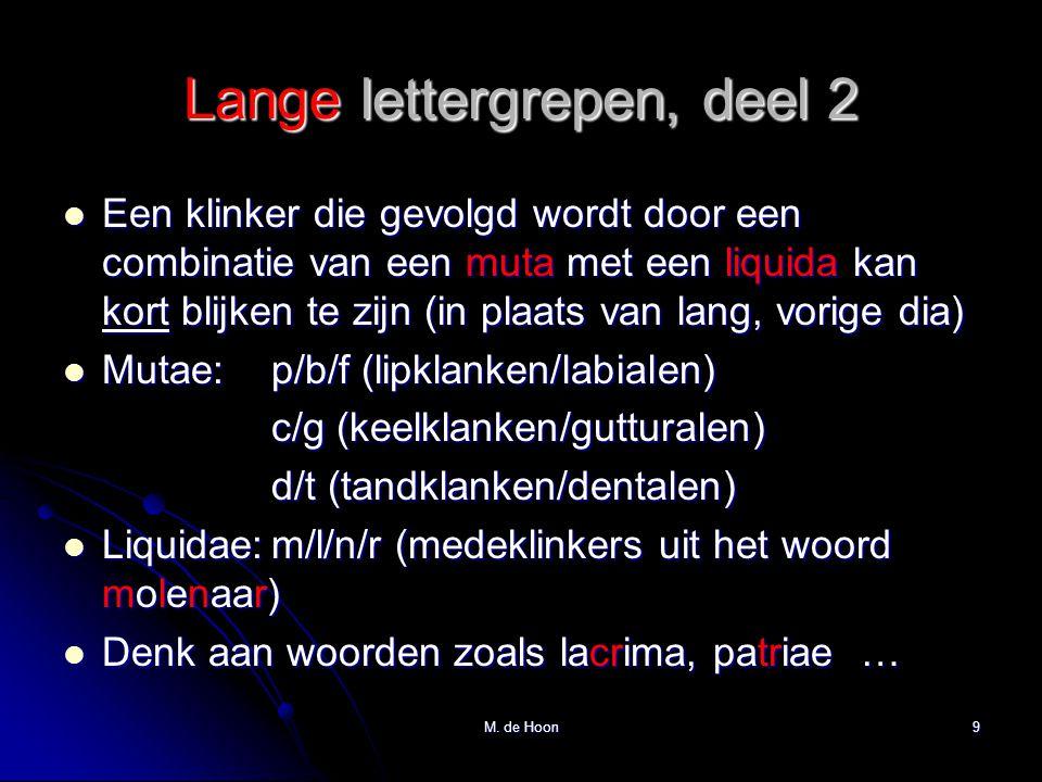 Lange lettergrepen, deel 2 Een klinker die gevolgd wordt door een combinatie van een muta met een liquida kan kort blijken te zijn (in plaats van lang, vorige dia) Een klinker die gevolgd wordt door een combinatie van een muta met een liquida kan kort blijken te zijn (in plaats van lang, vorige dia) Mutae:p/b/f (lipklanken/labialen) Mutae:p/b/f (lipklanken/labialen) c/g (keelklanken/gutturalen) d/t (tandklanken/dentalen) Liquidae:m/l/n/r (medeklinkers uit het woord molenaar) Liquidae:m/l/n/r (medeklinkers uit het woord molenaar) Denk aan woorden zoals lacrima, patriae … Denk aan woorden zoals lacrima, patriae … M.