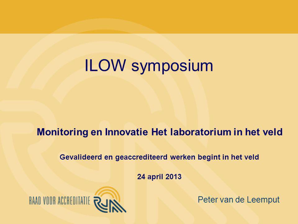 ILOW symposium Monitoring en Innovatie Het laboratorium in het veld Gevalideerd en geaccrediteerd werken begint in het veld 24 april 2013 Peter van de Leemput