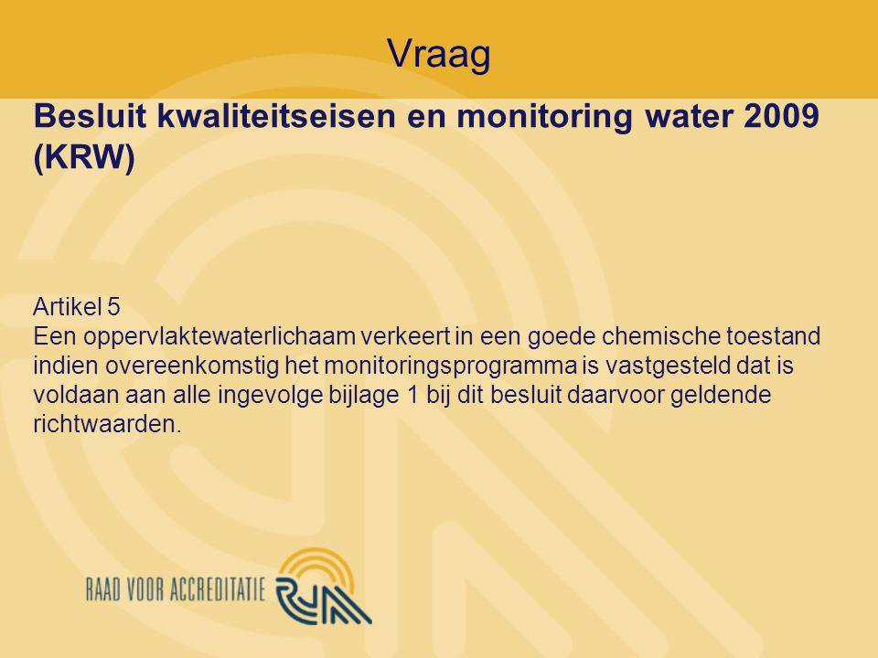 Vraag Besluit kwaliteitseisen en monitoring water 2009 (KRW) Artikel 5 Een oppervlaktewaterlichaam verkeert in een goede chemische toestand indien overeenkomstig het monitoringsprogramma is vastgesteld dat is voldaan aan alle ingevolge bijlage 1 bij dit besluit daarvoor geldende richtwaarden.