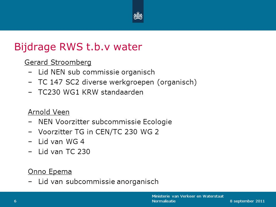 Ministerie van Verkeer en Waterstaat Normalisatie68 september 2011 Bijdrage RWS t.b.v water Gerard Stroomberg –Lid NEN sub commissie organisch –TC 147 SC2 diverse werkgroepen (organisch) –TC230 WG1 KRW standaarden Arnold Veen –NEN Voorzitter subcommissie Ecologie –Voorzitter TG in CEN/TC 230 WG 2 –Lid van WG 4 –Lid van TC 230 Onno Epema –Lid van subcommissie anorganisch