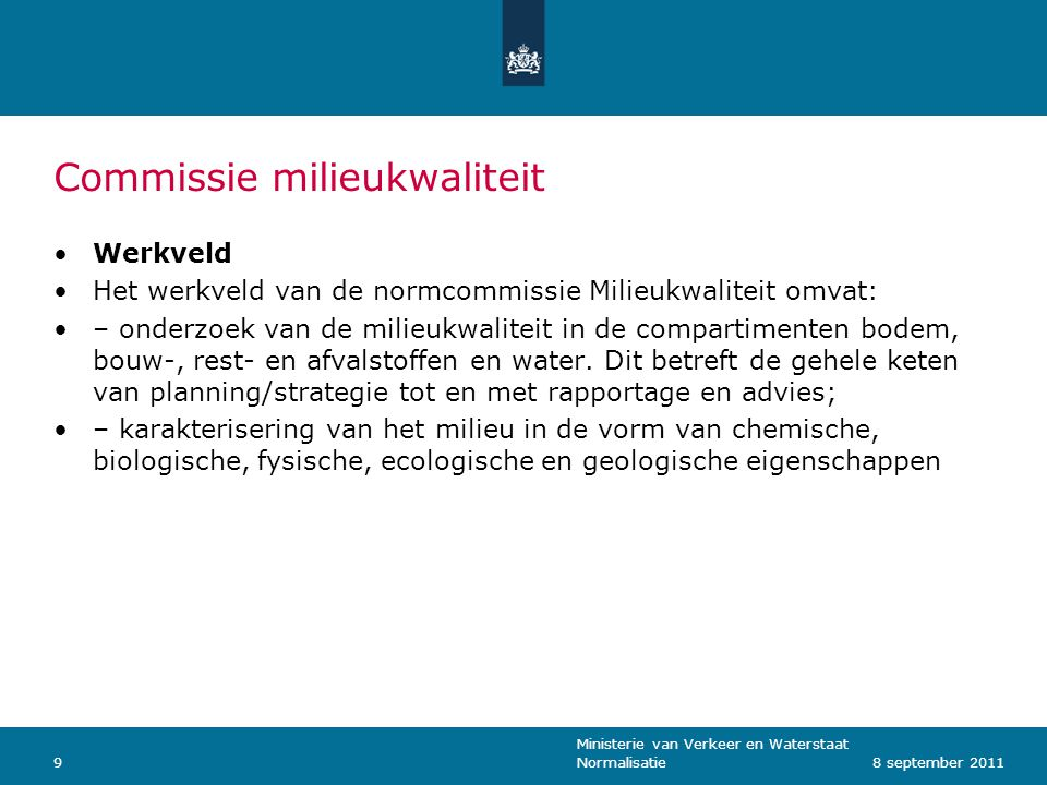 Ministerie van Verkeer en Waterstaat Normalisatie108 september 2011 Taken Coördinatie van het Nederlandse normalisatiebeleid, met een focus op de Nederlandse inbreng in de Europese en mondiale normalisatie; Zorg dragen voor de beschikbaarheid van de normen, die voor Nederland relevant zijn(nationaal, Europees en mondiaal); normaliseren van methoden en processen, met een focus op de Nederlandse inbreng in de Europese en mondiale normontwikkeling; Praktische informatie geven over deze normen; Participatie in normontwikkeling en organisatie van bijeenkomsten gekoppeld aan Europese wetgeving of nationaal geïmplementeerde afgeleide hiervan; Initiëren van nieuwe normalisatieactiviteiten als voldoende stakeholders aangeven behoefte te hebben; Afstemming van normalisatie in de verschillende werkvelden, wanneer mogelijk in de vorm van horizontale normen