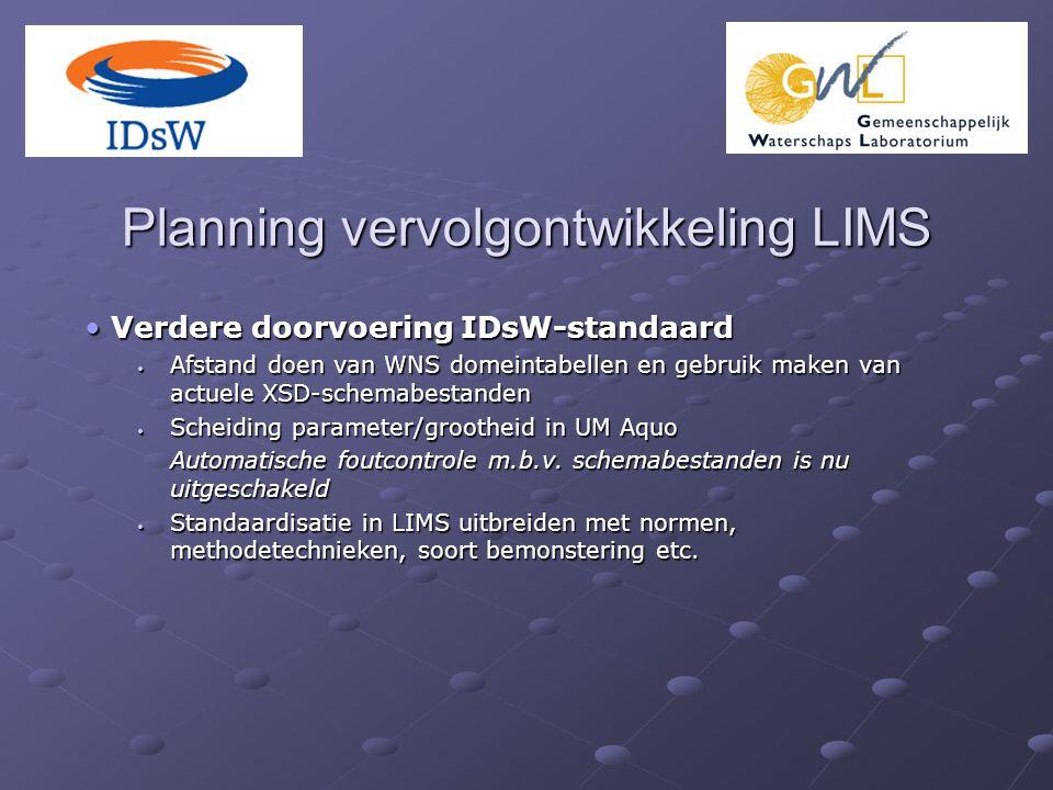 Planning vervolgontwikkeling LIMS Verdere doorvoering IDsW-standaard Verdere doorvoering IDsW-standaard Afstand doen van WNS domeintabellen en gebruik maken van actuele XSD-schemabestanden Afstand doen van WNS domeintabellen en gebruik maken van actuele XSD-schemabestanden Scheiding parameter/grootheid in UM Aquo Scheiding parameter/grootheid in UM Aquo Automatische foutcontrole m.b.v.