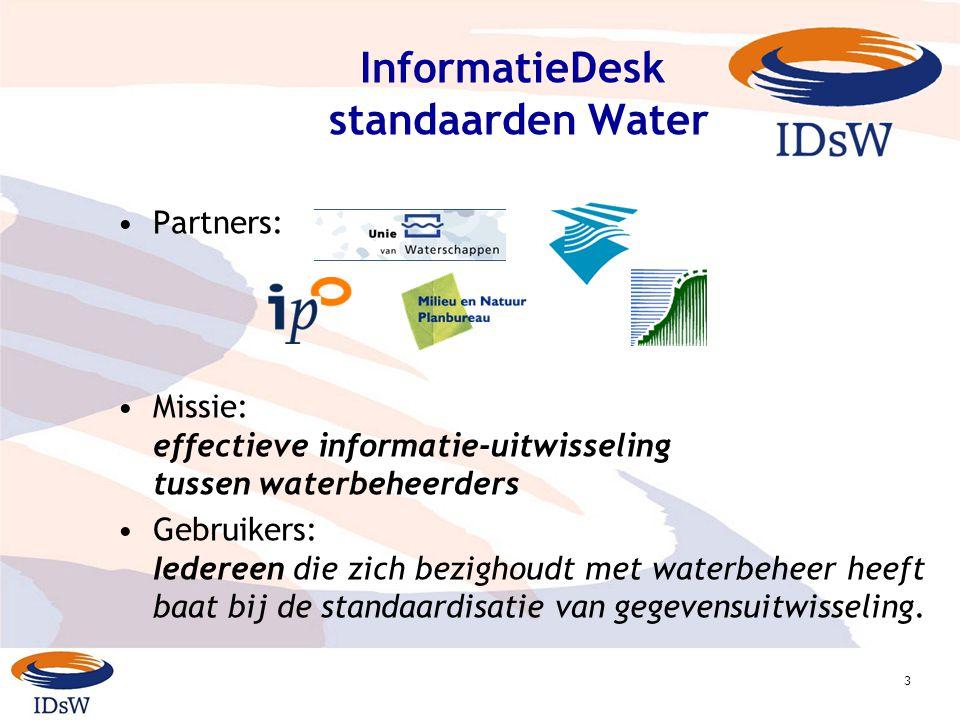 3 InformatieDesk standaarden Water Partners: Missie: effectieve informatie-uitwisseling tussen waterbeheerders Gebruikers: Iedereen die zich bezighoudt met waterbeheer heeft baat bij de standaardisatie van gegevensuitwisseling.