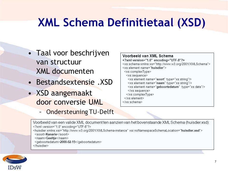 7 XML Schema Definitietaal (XSD) Taal voor beschrijven van structuur XML documenten Bestandsextensie.XSD XSD aangemaakt door conversie UML –Ondersteuning TU-Delft Voorbeeld van XML Schema Voorbeeld van een valide XML document ten aanzien van het bovenstaande XML Schema (huisdier.xsd): Kanarie Geeltje 2000-02-15