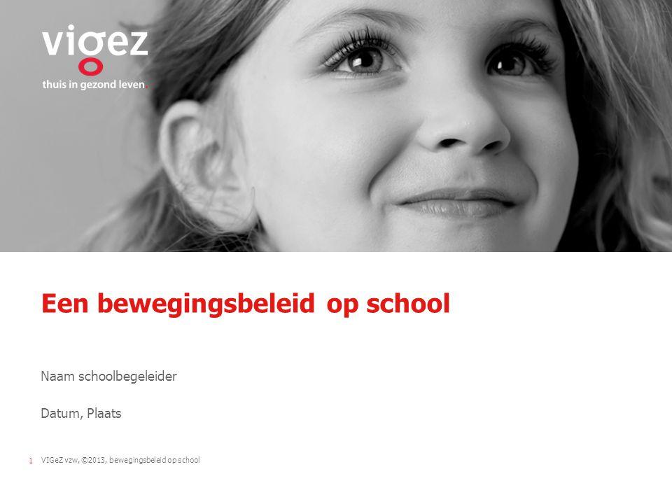 VIGeZ vzw, ©2013, bewegingsbeleid op school1 Een bewegingsbeleid op school Naam schoolbegeleider Datum, Plaats