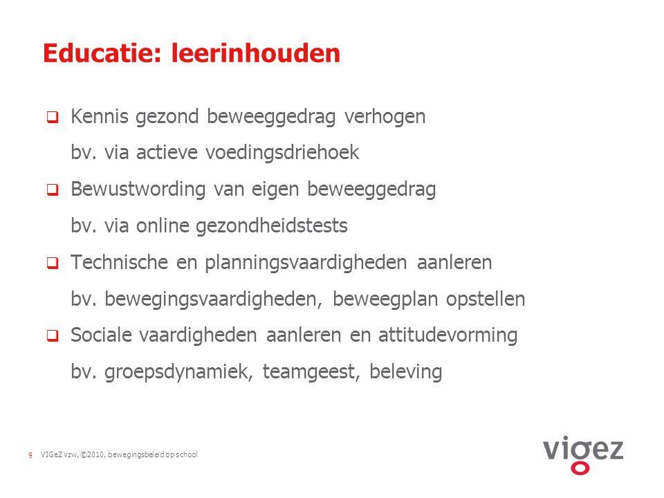 VIGeZ vzw, ©2010, bewegingsbeleid op school9 Educatie: leerinhouden  Kennis gezond beweeggedrag verhogen bv.