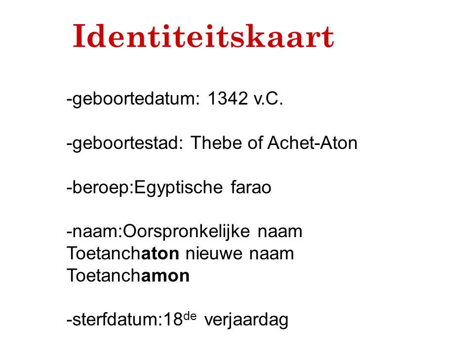Identiteitskaart -geboortedatum: 1342 v.C. -geboortestad: Thebe of Achet-Aton -beroep:Egyptische farao -naam:Oorspronkelijke naam Toetanchaton nieuwe