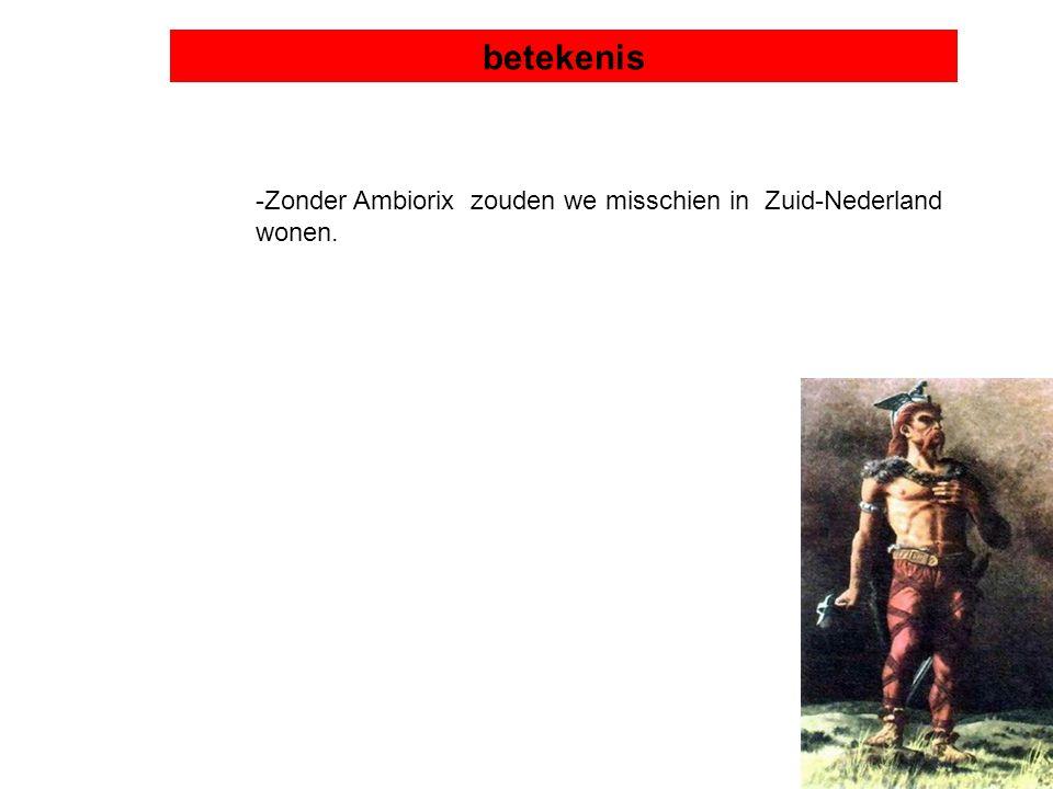 betekenis -Zonder Ambiorix zouden we misschien in Zuid-Nederland wonen.