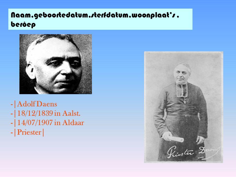 Naam,geboortedatum,sterfdatum,woonplaat's, berôep -|Adolf Daens -|18/12/1839 in Aalst. -|14/07/1907 in Aldaar -|Priester|