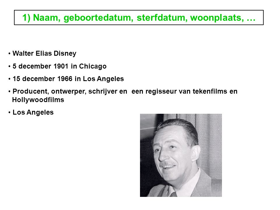 1) Naam, geboortedatum, sterfdatum, woonplaats, … Walter Elias Disney 5 december 1901 in Chicago 15 december 1966 in Los Angeles Producent, ontwerper, schrijver en een regisseur van tekenfilms en Hollywoodfilms Los Angeles