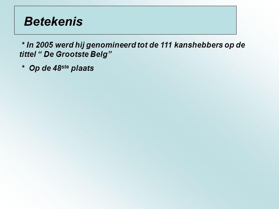 """Betekenis * In 2005 werd hij genomineerd tot de 111 kanshebbers op de tittel """" De Grootste Belg"""" * Op de 48 ste plaats Betekenis"""
