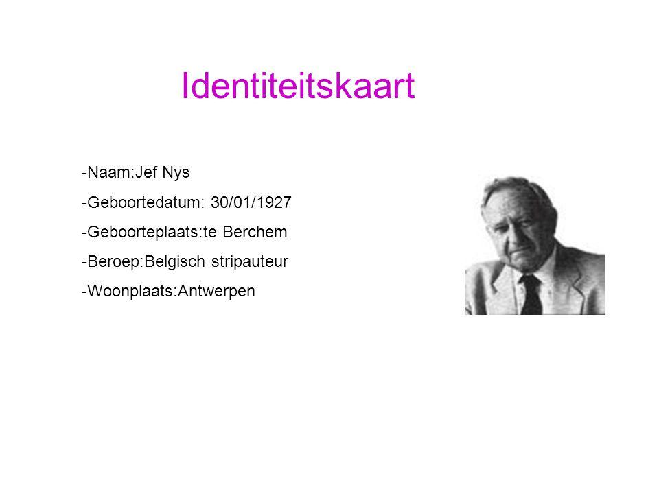 Identiteitskaart -Naam:Jef Nys -Geboortedatum: 30/01/1927 -Geboorteplaats:te Berchem -Beroep:Belgisch stripauteur -Woonplaats:Antwerpen