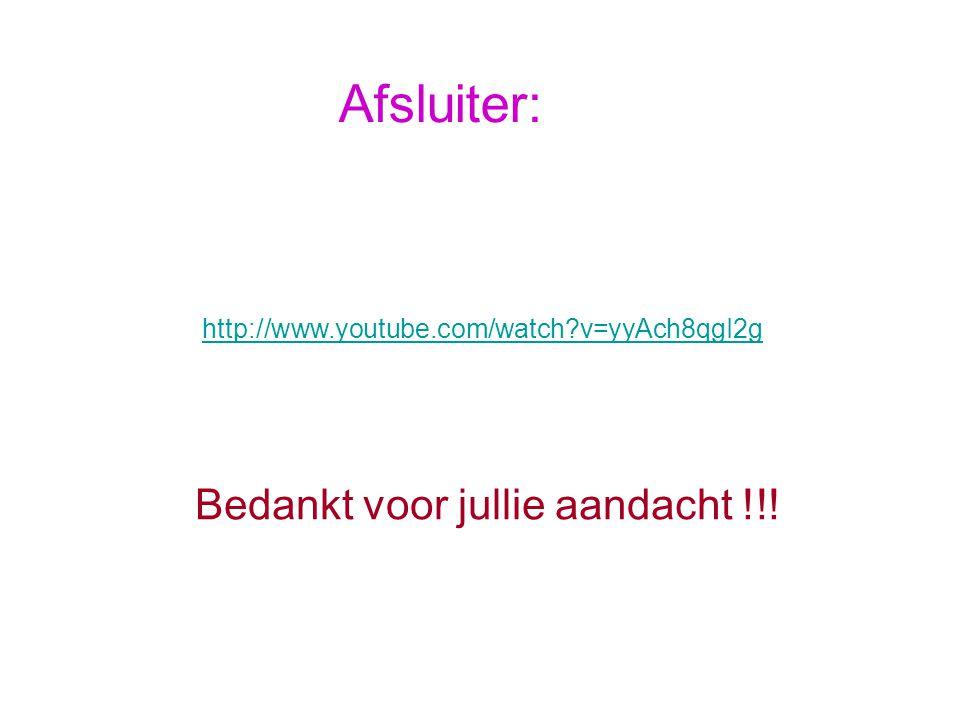 Afsluiter: http://www.youtube.com/watch?v=yyAch8qgI2g Bedankt voor jullie aandacht !!!