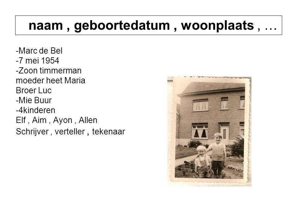 -Marc de Bel -7 mei 1954 -Zoon timmerman moeder heet Maria Broer Luc -Mie Buur -4kinderen Elf, Aim, Ayon, Allen Schrijver, verteller, tekenaar -4 kinderen : Elf, Aim, Ayon, en Allen -Schrijver, verteller en Tekenaar naam, geboortedatum, woonplaats, …
