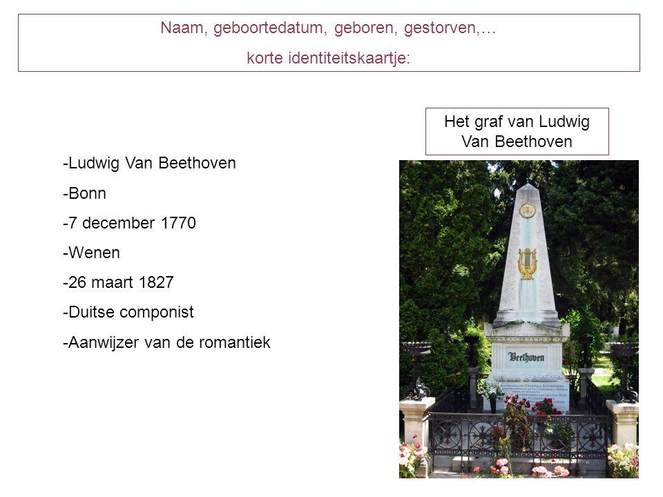 Naam, geboortedatum, geboren, gestorven,… korte identiteitskaartje: -Ludwig Van Beethoven -Bonn -7 december 1770 -Wenen -26 maart 1827 -Duitse componist -Aanwijzer van de romantiek Het graf van Ludwig Van Beethoven