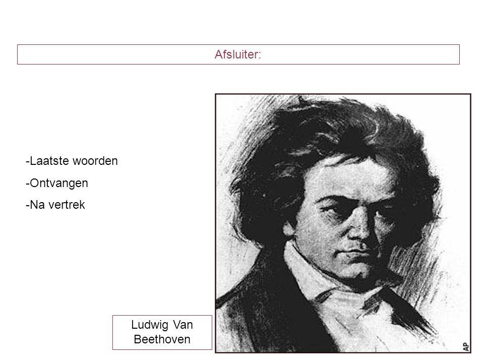 Afsluiter: -Laatste woorden -Ontvangen -Na vertrek Ludwig Van Beethoven