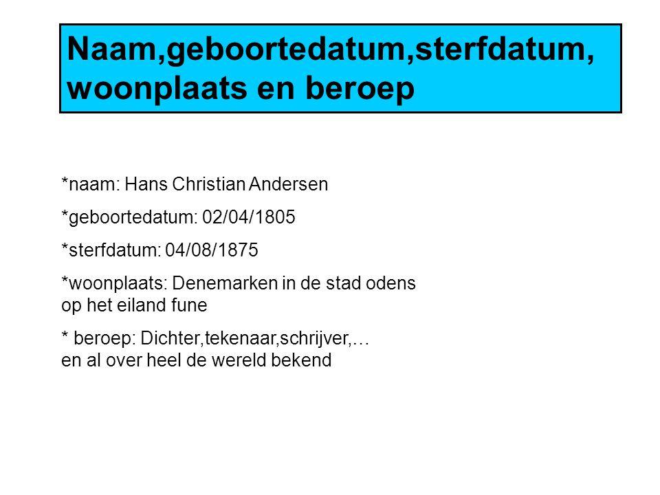 Naam,geboortedatum,sterfdatum, woonplaats en beroep *naam: Hans Christian Andersen *geboortedatum: 02/04/1805 *sterfdatum: 04/08/1875 *woonplaats: Denemarken in de stad odens op het eiland fune * beroep: Dichter,tekenaar,schrijver,… en al over heel de wereld bekend