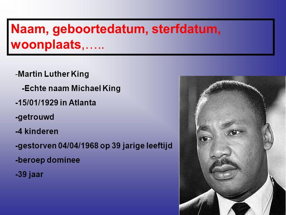 Naam, geboortedatum, sterfdatum, woonplaats,….. -Martin Luther King -Echte naam Michael King -15/01/1929 in Atlanta -getrouwd -4 kinderen -gestorven 0