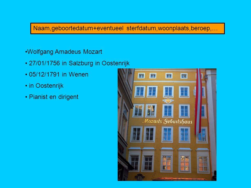 Naam,geboortedatum+eventueel sterfdatum,woonplaats,beroep,… Wolfgang Amadeus Mozart 27/01/1756 in Salzburg in Oostenrijk 05/12/1791 in Wenen in Oosten