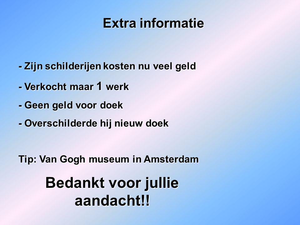 Extra informatie - Zijn schilderijen kosten nu veel geld - Verkocht maar 1 werk - Geen geld voor doek - Overschilderde hij nieuw doek Tip: Van Gogh museum in Amsterdam Bedankt voor jullie aandacht!!