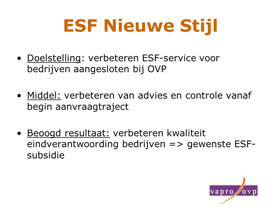 17 ESF Nieuwe Stijl Doelstelling: verbeteren ESF-service voor bedrijven aangesloten bij OVP Middel: verbeteren van advies en controle vanaf begin aanv